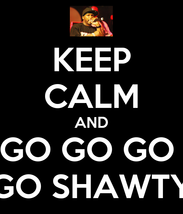 KEEP CALM AND GO GO GO  GO SHAWTY