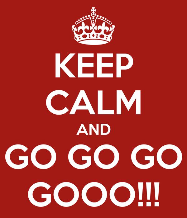 KEEP CALM AND GO GO GO GOOO!!!