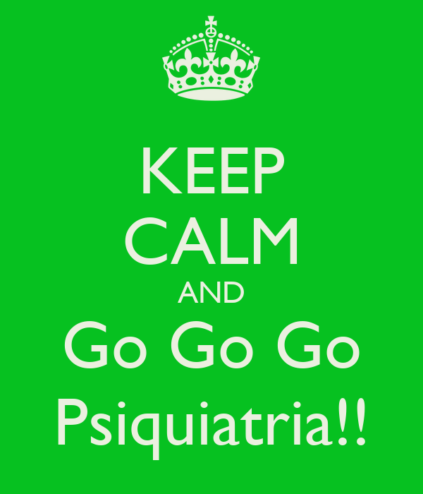 KEEP CALM AND Go Go Go Psiquiatria!!