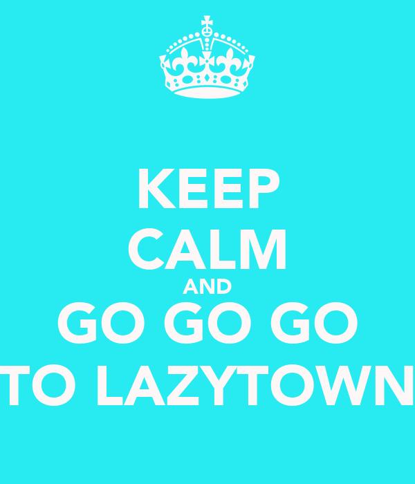 KEEP CALM AND GO GO GO TO LAZYTOWN