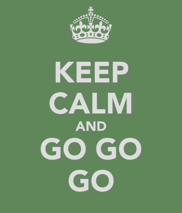 KEEP CALM AND GO GO GO