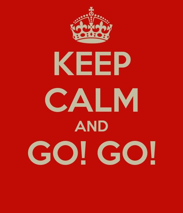 KEEP CALM AND GO! GO!