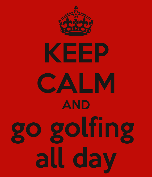 KEEP CALM AND go golfing  all day