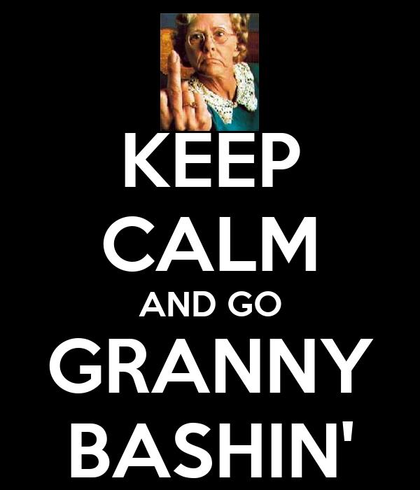 KEEP CALM AND GO GRANNY BASHIN'