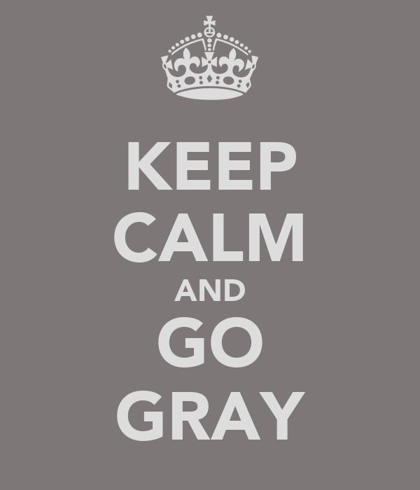 KEEP CALM AND GO GRAY