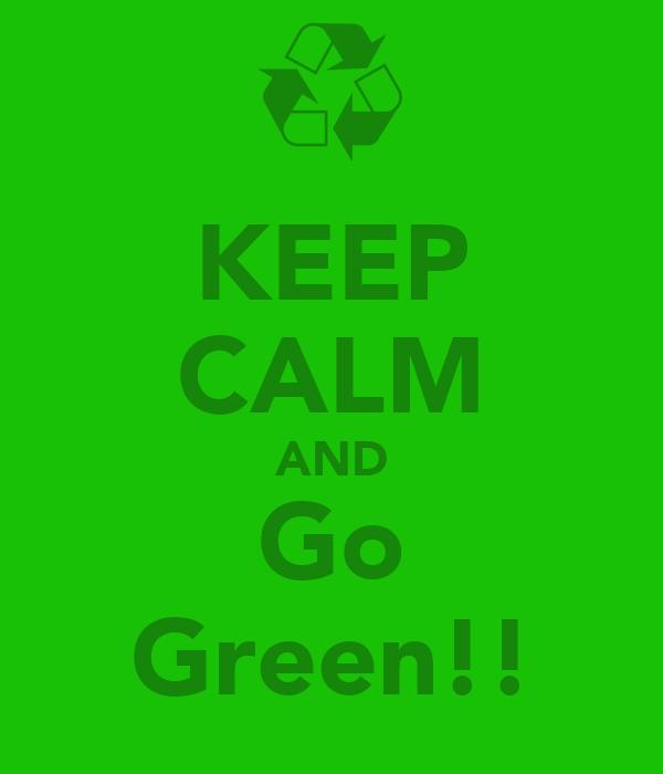 KEEP CALM AND Go Green!!