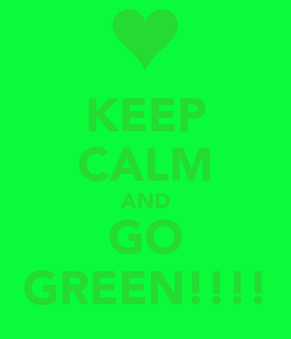 KEEP CALM AND GO GREEN!!!!