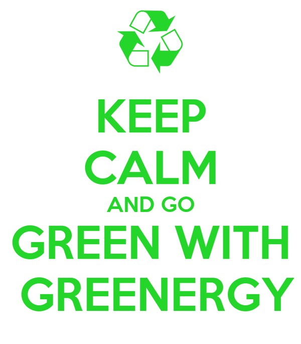 KEEP CALM AND GO GREEN WITH  GREENERGY