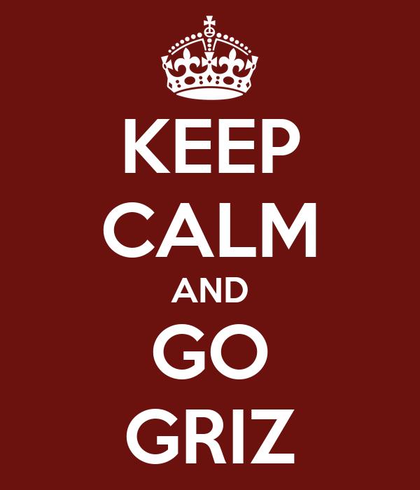 KEEP CALM AND GO GRIZ