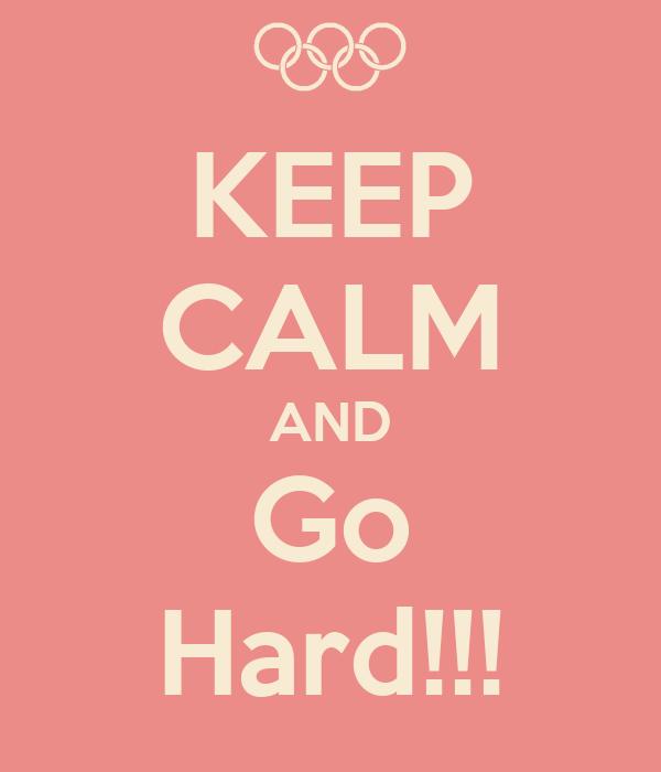 KEEP CALM AND Go Hard!!!