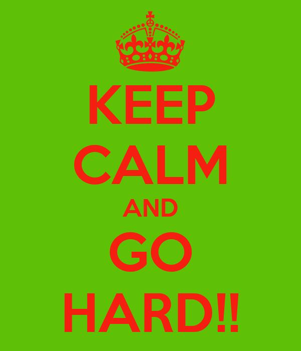 KEEP CALM AND GO HARD!!