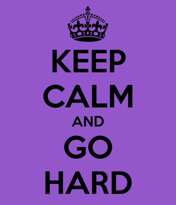 KEEP CALM AND GO HARD