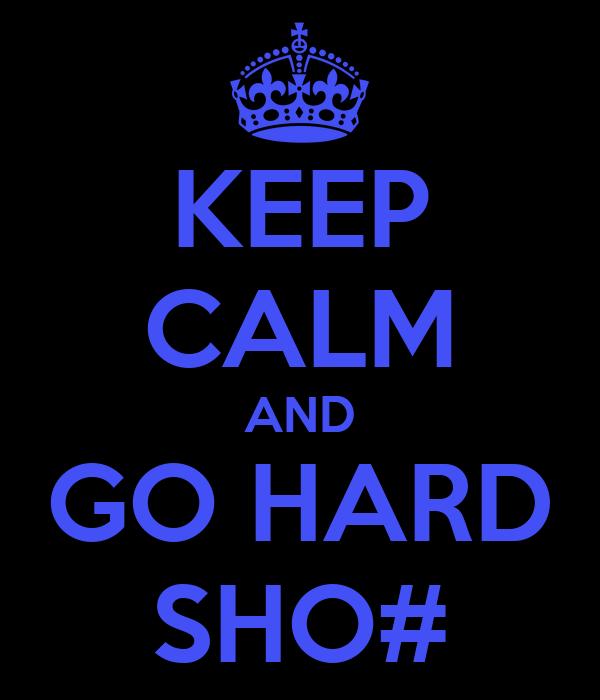 KEEP CALM AND GO HARD SHO#