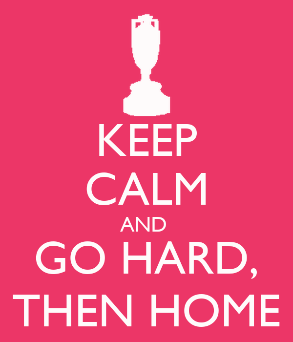 KEEP CALM AND  GO HARD, THEN HOME