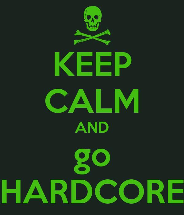 KEEP CALM AND go HARDCORE