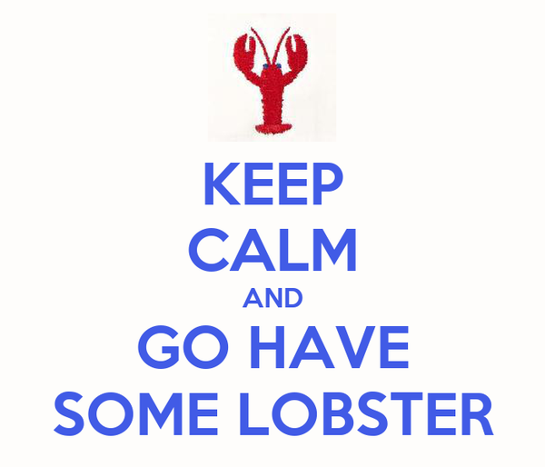 KEEP CALM AND GO HAVE SOME LOBSTER