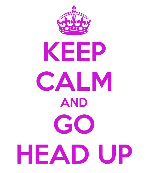 KEEP CALM AND GO HEAD UP