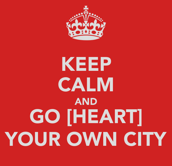 KEEP CALM AND GO [HEART] YOUR OWN CITY