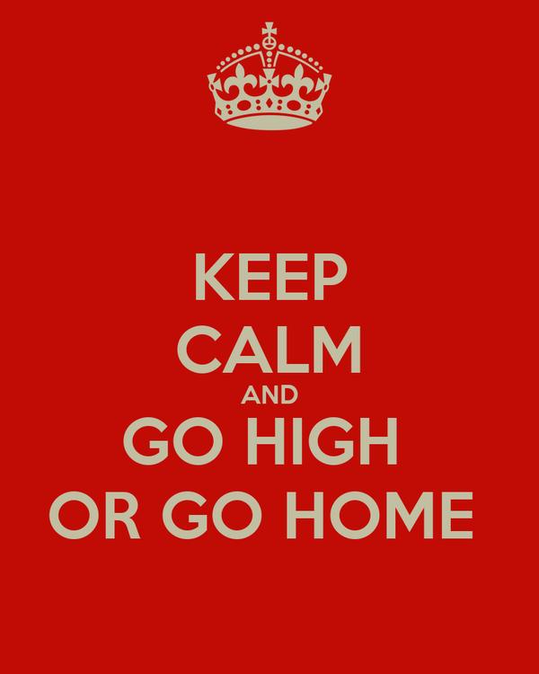 KEEP CALM AND GO HIGH  OR GO HOME