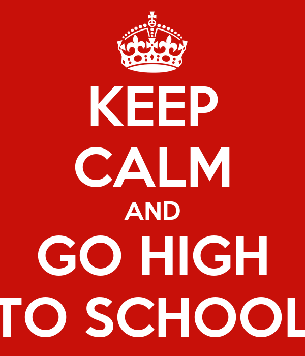 KEEP CALM AND GO HIGH TO SCHOOL
