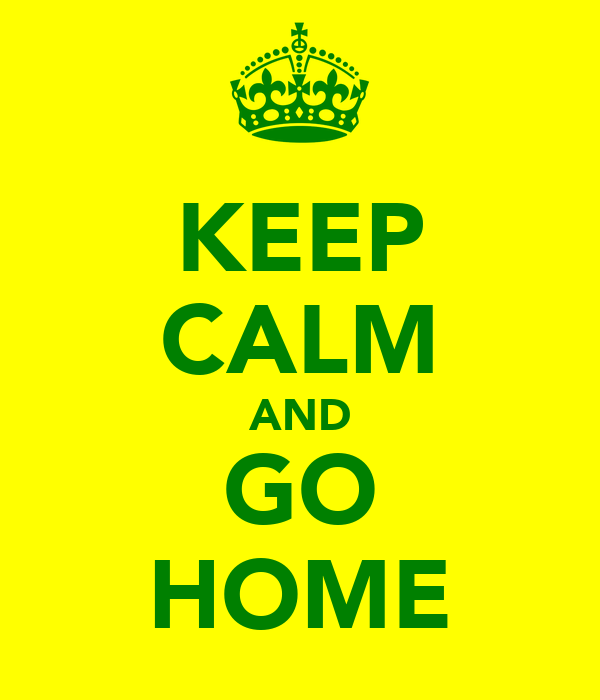 KEEP CALM AND GO HOME