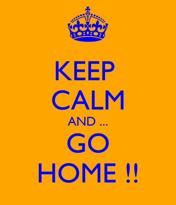 KEEP  CALM AND ... GO HOME !!