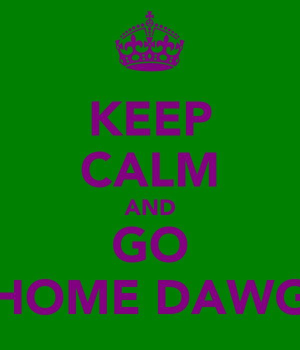 KEEP CALM AND GO HOME DAWG