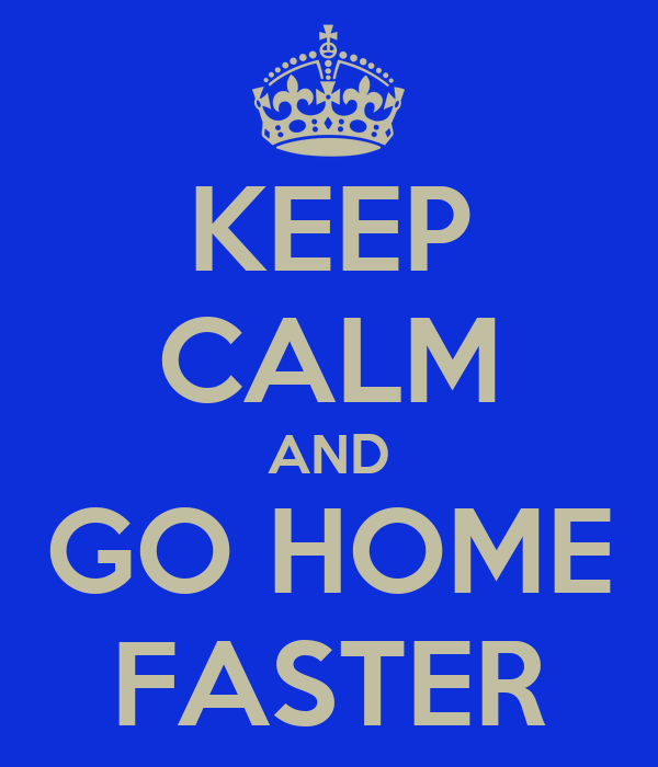 KEEP CALM AND GO HOME FASTER