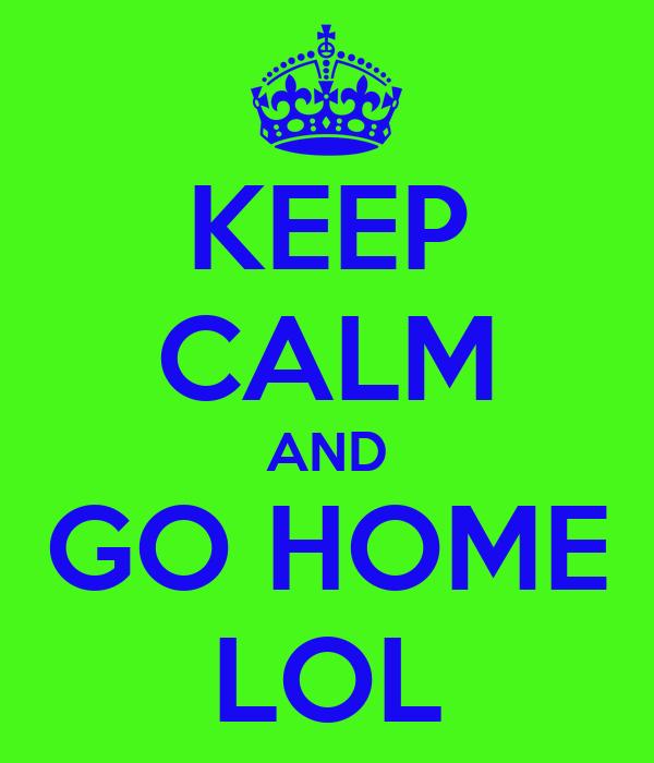 KEEP CALM AND GO HOME LOL