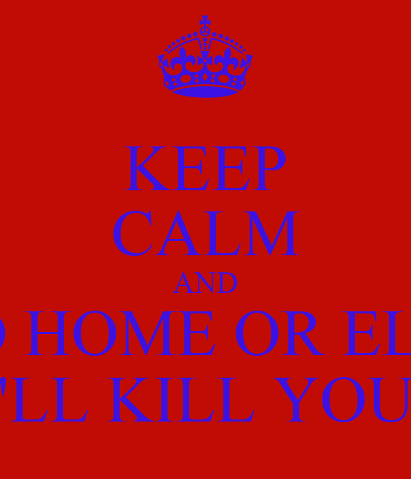 KEEP CALM AND GO HOME OR ELSE I'LL KILL YOU!