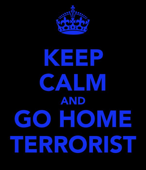 KEEP CALM AND GO HOME TERRORIST