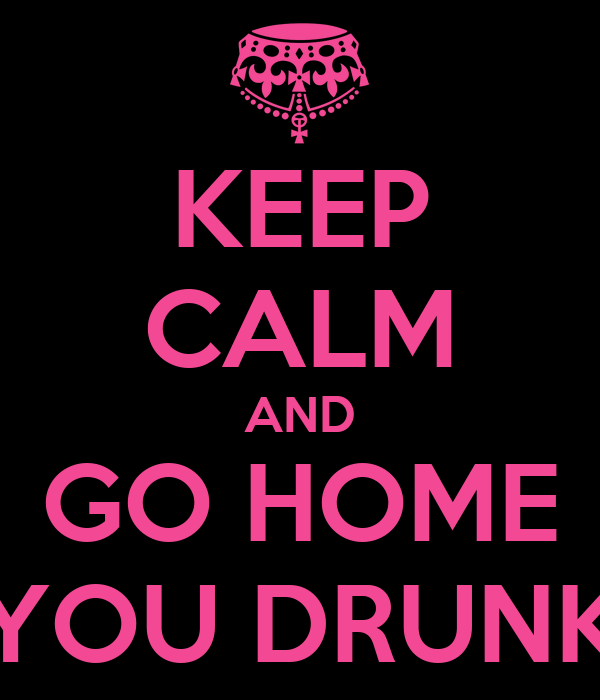 KEEP CALM AND GO HOME YOU DRUNK