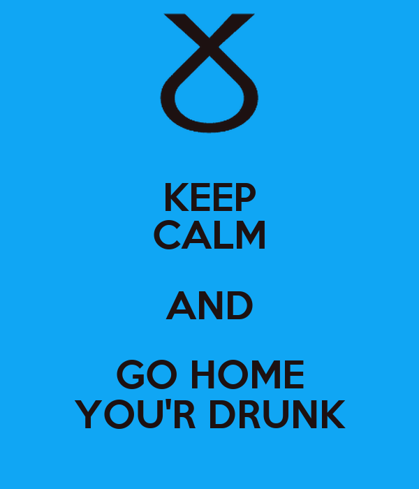 KEEP CALM AND GO HOME YOU'R DRUNK