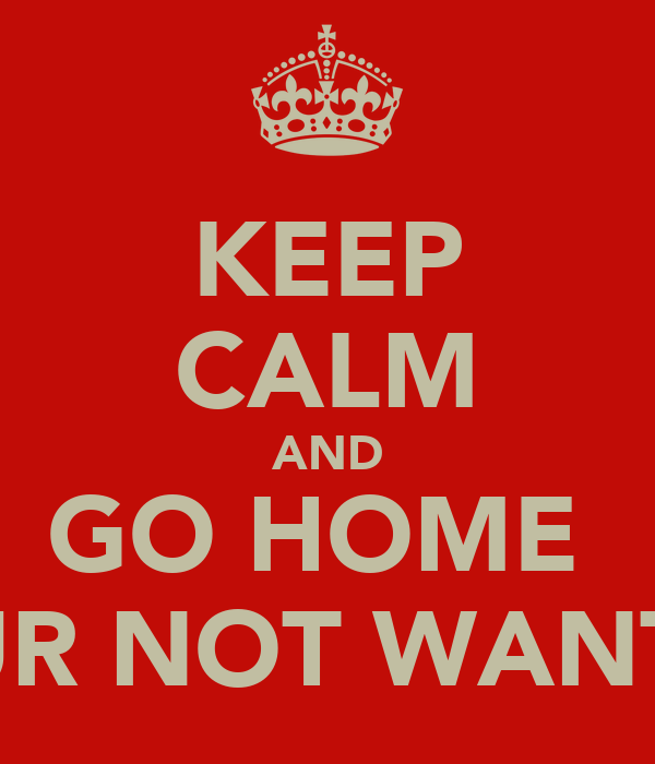 KEEP CALM AND GO HOME  YOUR NOT WANTED