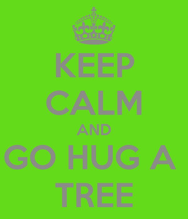KEEP CALM AND GO HUG A  TREE