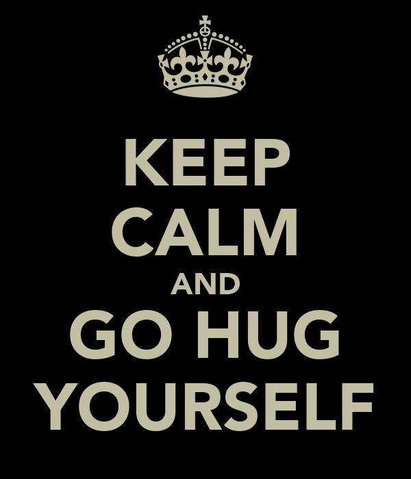 KEEP CALM AND GO HUG YOURSELF