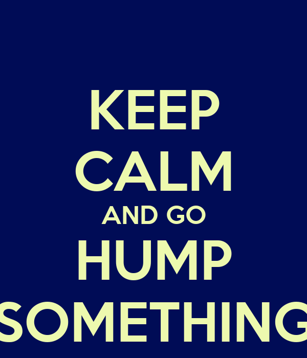 KEEP CALM AND GO HUMP SOMETHING