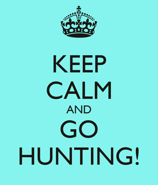 KEEP CALM AND GO HUNTING!