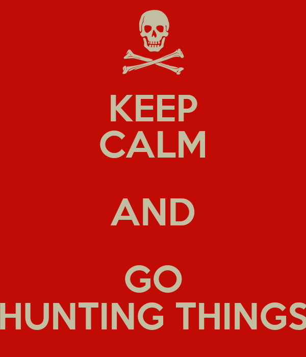 KEEP CALM AND GO HUNTING THINGS
