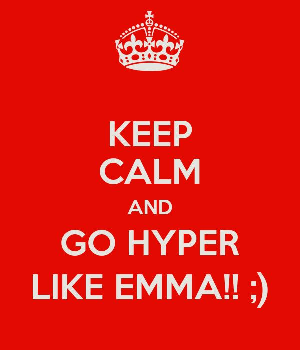 KEEP CALM AND GO HYPER LIKE EMMA!! ;)
