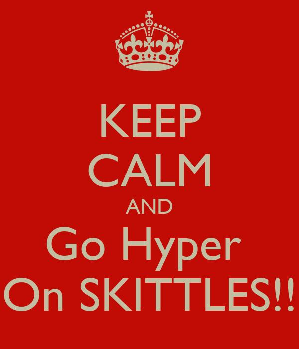 KEEP CALM AND Go Hyper  On SKITTLES!!