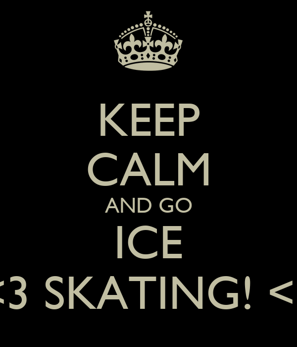 KEEP CALM AND GO ICE <3 SKATING! <3