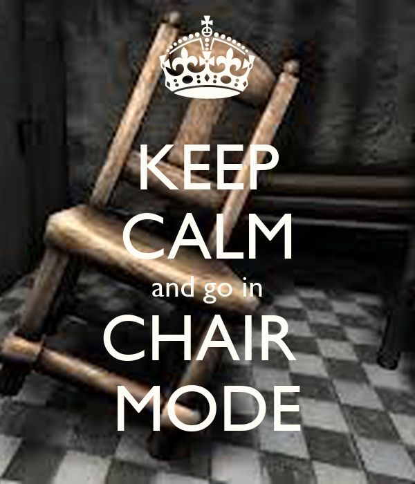 KEEP CALM and go in CHAIR  MODE