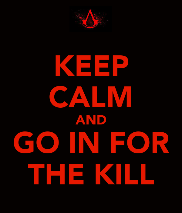KEEP CALM AND GO IN FOR THE KILL