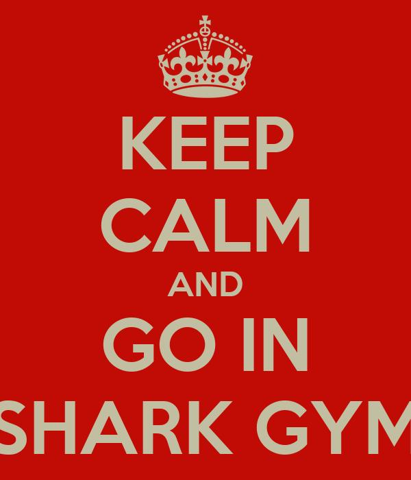 KEEP CALM AND GO IN SHARK GYM