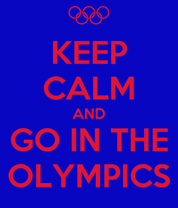 KEEP CALM AND GO IN THE OLYMPICS
