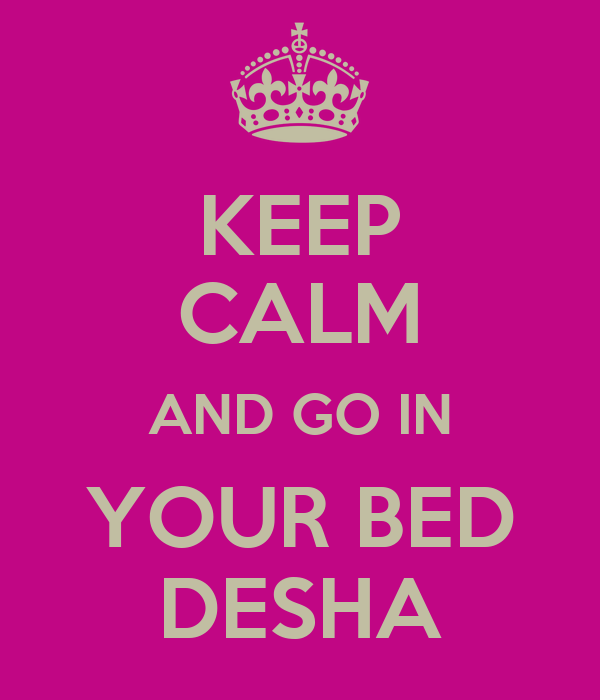 KEEP CALM AND GO IN YOUR BED DESHA