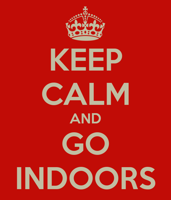 KEEP CALM AND GO INDOORS