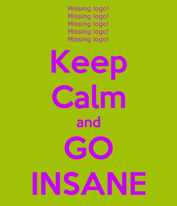 Keep Calm and GO INSANE