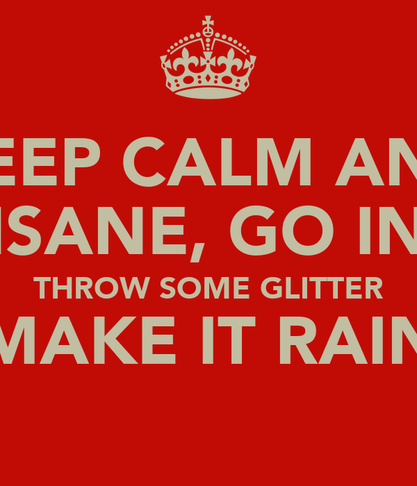 KEEP CALM AND GO INSANE, GO INSANE THROW SOME GLITTER MAKE IT RAIN